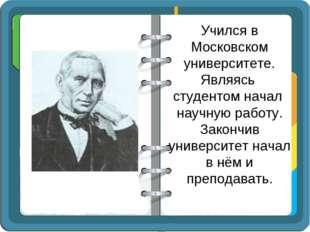 Учился в Московском университете. Являясь студентом начал научную работу. Зак