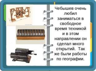 Чебышев очень любил заниматься в свободное время техникой и в этом направлени