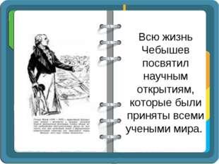 Всю жизнь Чебышев посвятил научным открытиям, которые были приняты всеми учен