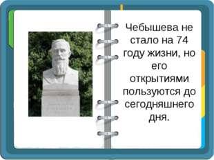 Чебышева не стало на 74 году жизни, но его открытиями пользуются до сегодняшн