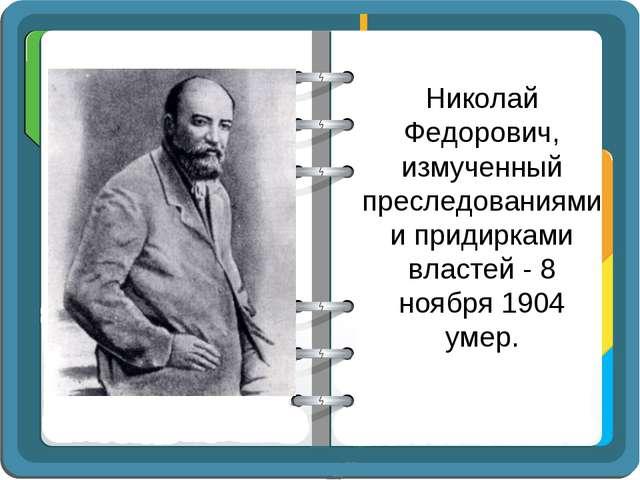 Николай Федорович, измученный преследованиями и придирками властей - 8 ноября...