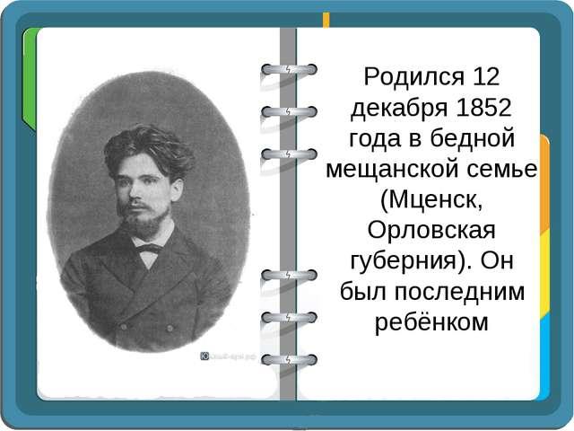 Родился 12 декабря 1852 года в бедной мещанской семье (Мценск, Орловская губе...
