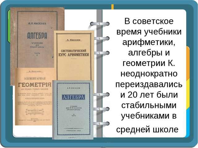 В советское время учебники арифметики, алгебры и геометрии К. неоднократно пе...
