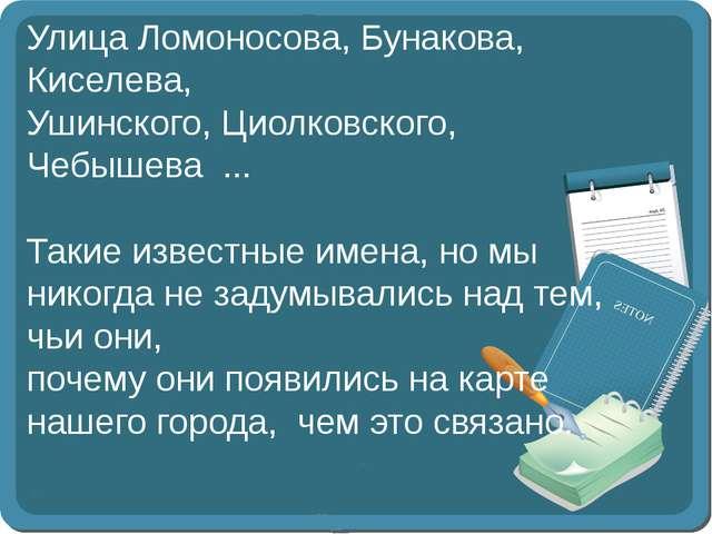 Улица Ломоносова, Бунакова, Киселева, Ушинского, Циолковского, Чебышева ......