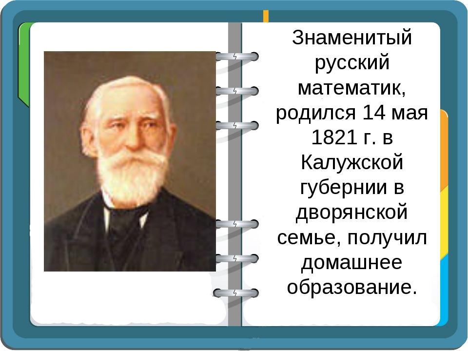 Знаменитый русский математик, родился 14 мая 1821 г. в Калужской губернии в д...