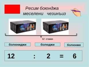 Ресим боюнджа меселени чезинъиз 12 : 2 = 6 болюнме болюджи болюниджи 12 стакан