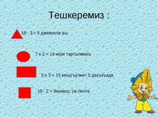 Тешкеремиз : 18 : 3 = 6 джевизли аш 7 x 2 = 14 кере тартылмакъ 5 x 3 = 15 меш