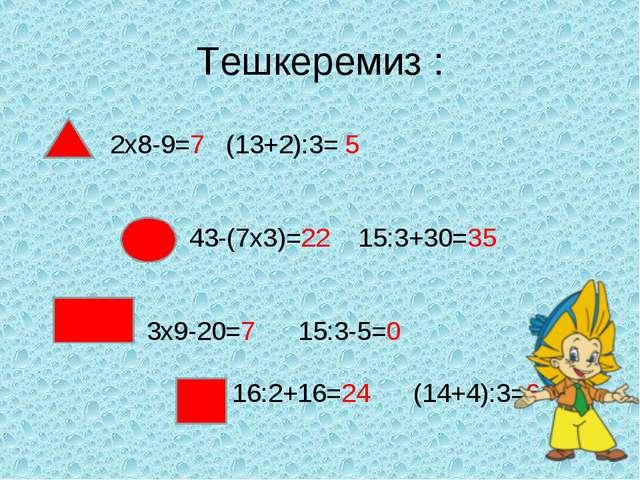 Тешкеремиз : 2x8-9=7 (13+2):3= 5 43-(7x3)=22 15:3+30=35 3x9-20=7 15:3-5=0 16:...