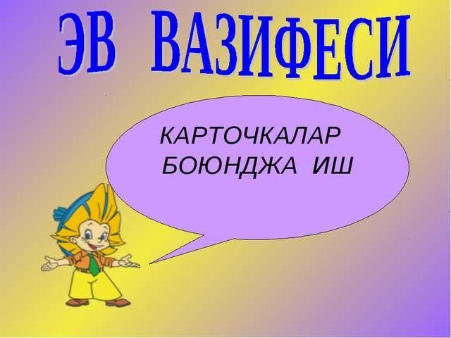 КАРТОЧКАЛАР БОЮНДЖА ИШ