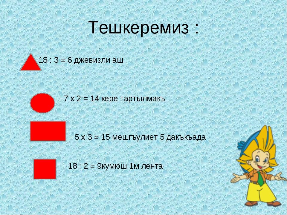 Тешкеремиз : 18 : 3 = 6 джевизли аш 7 x 2 = 14 кере тартылмакъ 5 x 3 = 15 меш...