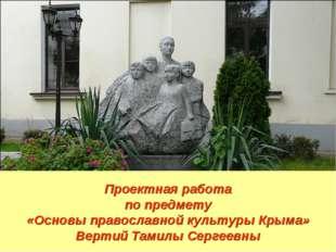 Проектная работа по предмету «Основы православной культуры Крыма» Вертий Тами