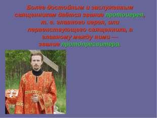 Более достойным и заслуженным священникам даётся званиепротоиерея, т. е. гла