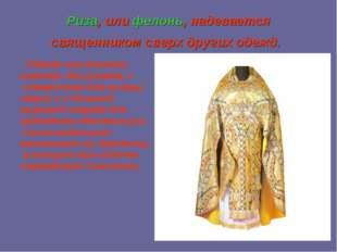 Риза, илифелонь, надевается священником сверх других одежд. Одежда эта длинн