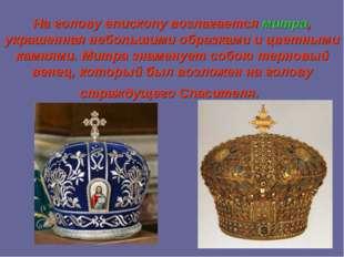 На голову епископу возлагаетсямитра, украшенная небольшими образками и цветн
