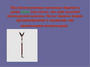 При Богослужении епископы держат в рукахжезл или посох, как знак высшей паст