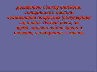 Домашнюю одежду епископа, священника и диакона составляютподрясник(полукафт