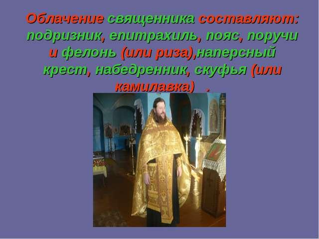 Облачение священника составляют: подризник, епитрахиль, пояс, поручи и фелонь...