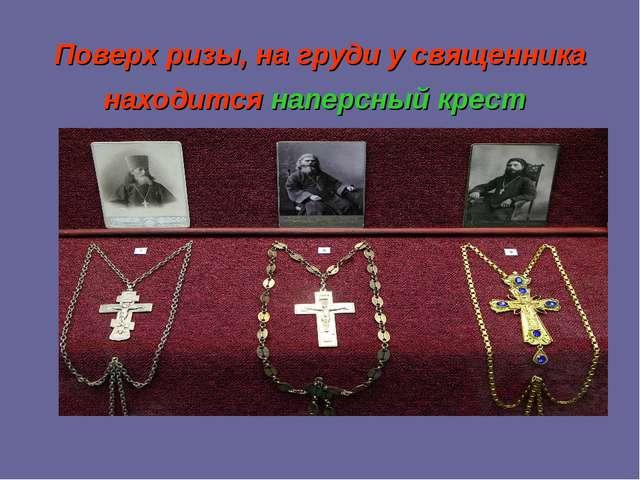 Поверх ризы, на груди у священника находитсянаперсный крест