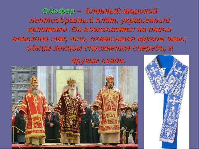 Омофор – длинный широкий лентообразный плат, украшенный крестами. Он возлагае...