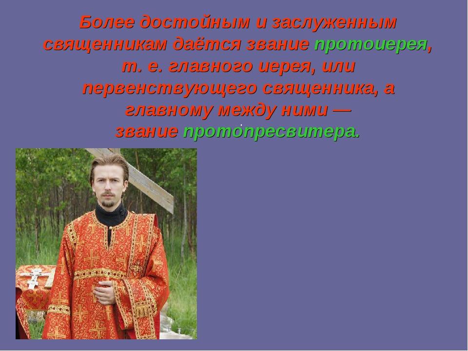 Более достойным и заслуженным священникам даётся званиепротоиерея, т. е. гла...