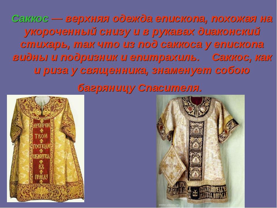 Саккос— верхняя одежда епископа, похожая на укороченный снизу и в рукавах ди...
