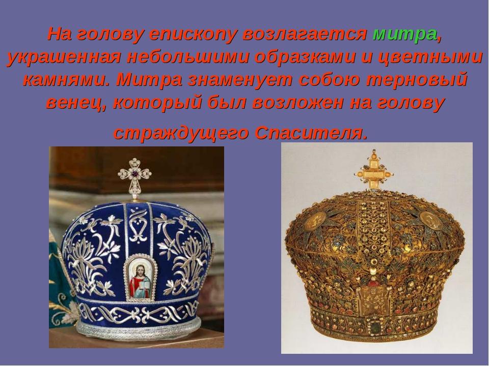 На голову епископу возлагаетсямитра, украшенная небольшими образками и цветн...