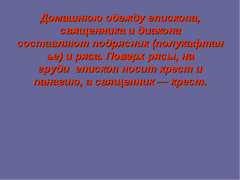 Домашнюю одежду епископа, священника и диакона составляютподрясник(полукафт...