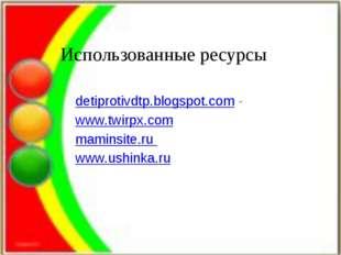 Использованные ресурсы detiprotivdtp.blogspot.com- www.twirpx.com maminsite.
