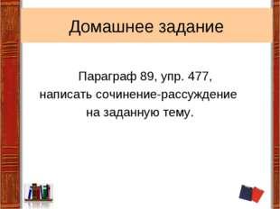 Домашнее задание Параграф 89, упр. 477, написать сочинение-рассуждение на зад