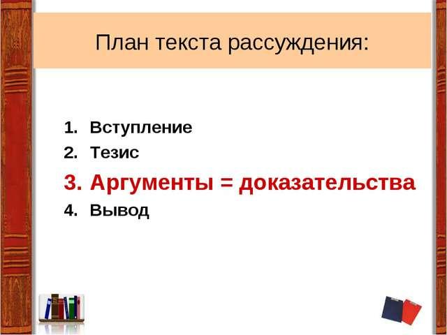 План текста рассуждения: Вступление Тезис Аргументы = доказательства Вывод