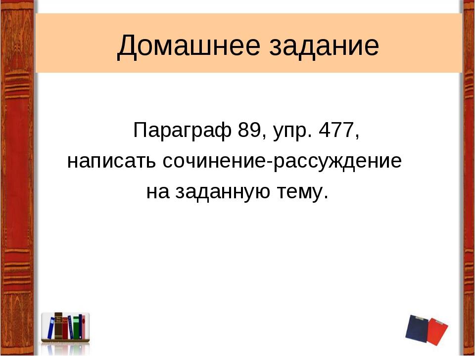 Домашнее задание Параграф 89, упр. 477, написать сочинение-рассуждение на зад...