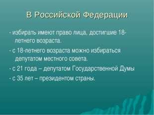 В Российской Федерации - избирать имеют право лица, достигшие 18-летнего возр