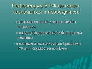 Референдум В РФ не может назначаться и проводиться: - в условиях военного и ч