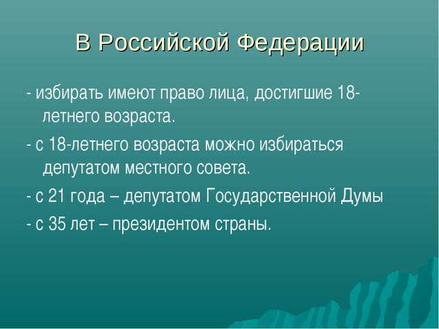 В Российской Федерации - избирать имеют право лица, достигшие 18-летнего возр...
