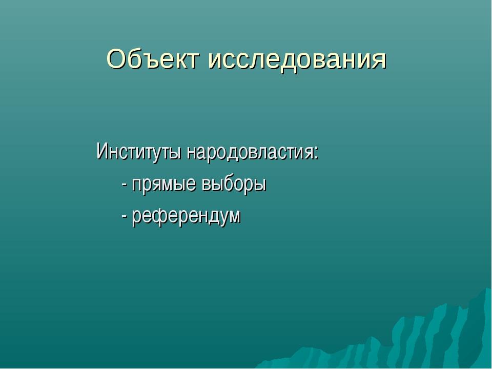 Объект исследования Институты народовластия: - прямые выборы - референдум