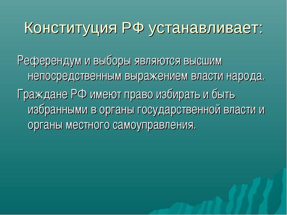 Конституция РФ устанавливает: Референдум и выборы являются высшим непосредств...