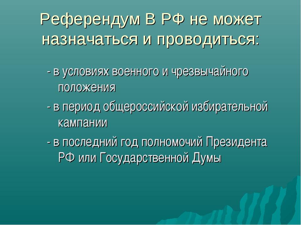 Референдум В РФ не может назначаться и проводиться: - в условиях военного и ч...