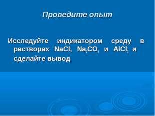 Проведите опыт Исследуйте индикатором среду в растворах NaCl, Na2CO3 и AlCl3