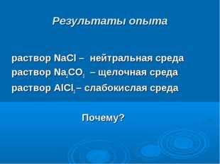 Результаты опыта раствор NaCl – нейтральная среда раствор Na2CO3 – щелочная с