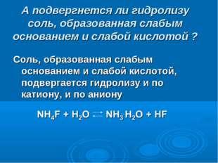 А подвергнется ли гидролизу соль, образованная слабым основанием и слабой кис