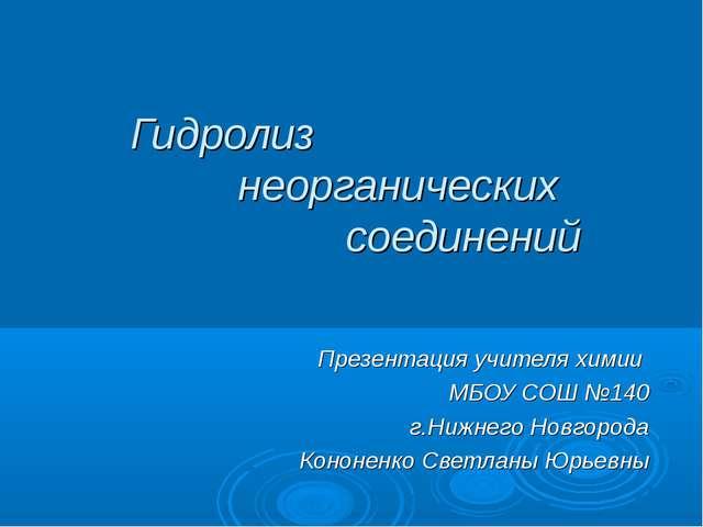 Гидролиз неорганических соединений Презентация учителя химии МБОУ СОШ №140 г....