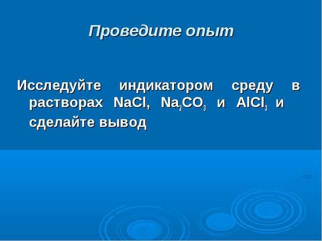Проведите опыт Исследуйте индикатором среду в растворах NaCl, Na2CO3 и AlCl3...