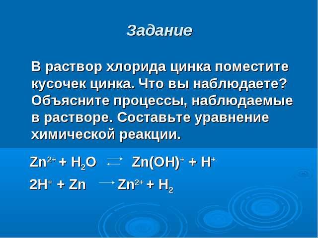 Задание В раствор хлорида цинка поместите кусочек цинка. Что вы наблюдаете? О...