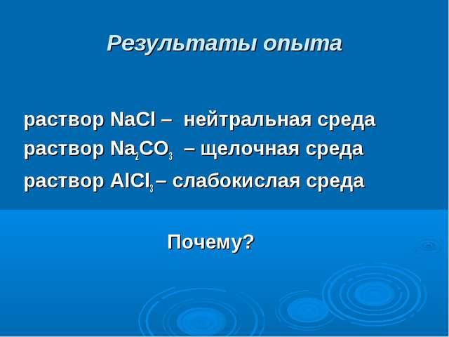 Результаты опыта раствор NaCl – нейтральная среда раствор Na2CO3 – щелочная с...
