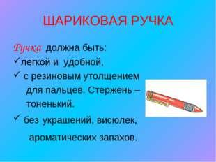 ШАРИКОВАЯ РУЧКА Ручка должна быть: легкой и удобной, с резиновым утолщением д