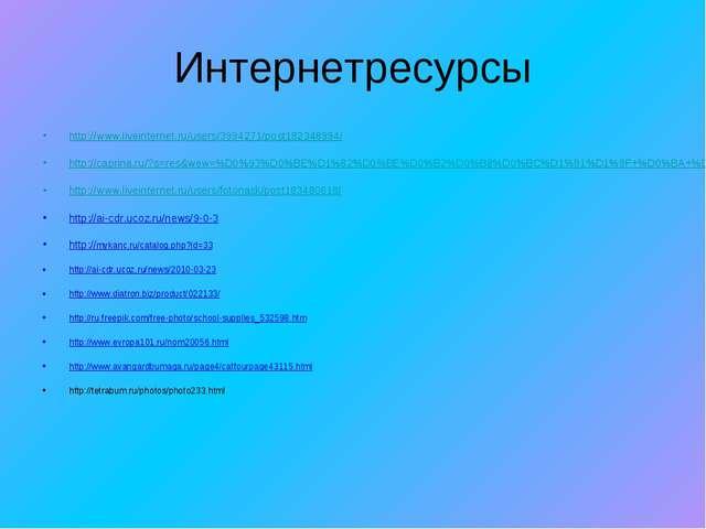 Интернетресурсы http://www.liveinternet.ru/users/3994271/post182348994/ http:...