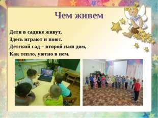 Чем живем Дети в садике живут, Здесь играют и поют. Детский сад – второй наш