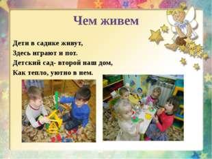 Чем живем Дети в садике живут, Здесь играют и пот. Детский сад- второй наш до