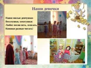 Наши девочки Наши милые девчушки- Веселушки, хохотушки: Любят песни петь, пля