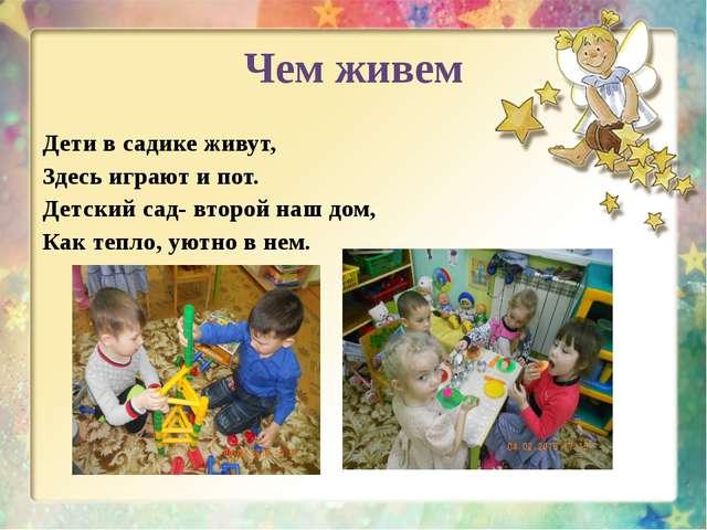 Чем живем Дети в садике живут, Здесь играют и пот. Детский сад- второй наш до...